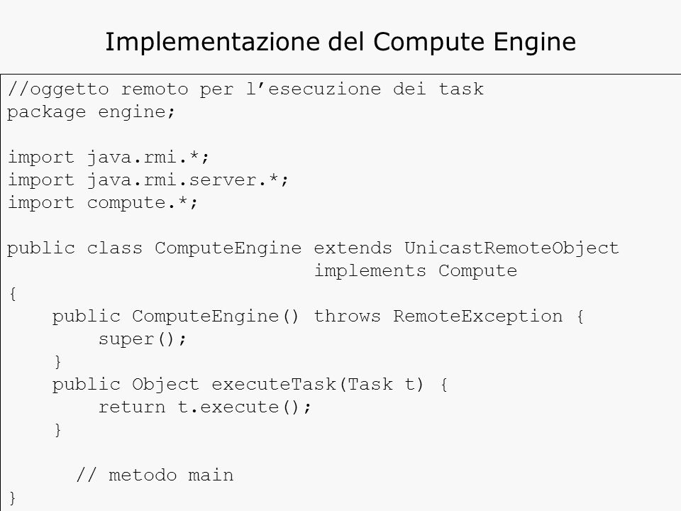 //oggetto remoto per l'esecuzione dei task package engine; import java.rmi.*; import java.rmi.server.*; import compute.*; public class ComputeEngine extends UnicastRemoteObject implements Compute { public ComputeEngine() throws RemoteException { super(); } public Object executeTask(Task t) { return t.execute(); } // metodo main } Implementazione del Compute Engine