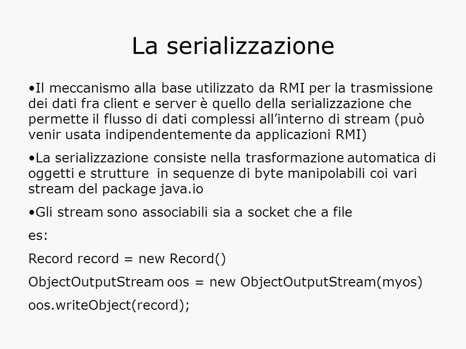 La serializzazione Il meccanismo alla base utilizzato da RMI per la trasmissione dei dati fra client e server è quello della serializzazione che permette il flusso di dati complessi all'interno di stream (può venir usata indipendentemente da applicazioni RMI) La serializzazione consiste nella trasformazione automatica di oggetti e strutture in sequenze di byte manipolabili coi vari stream del package java.io Gli stream sono associabili sia a socket che a file es: Record record = new Record() ObjectOutputStream oos = new ObjectOutputStream(myos) oos.writeObject(record);