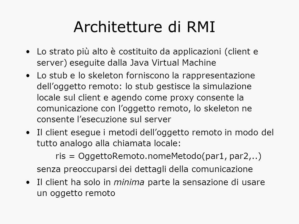 Architetture di RMI Lo strato più alto è costituito da applicazioni (client e server) eseguite dalla Java Virtual Machine Lo stub e lo skeleton forniscono la rappresentazione dell'oggetto remoto: lo stub gestisce la simulazione locale sul client e agendo come proxy consente la comunicazione con l'oggetto remoto, lo skeleton ne consente l'esecuzione sul server Il client esegue i metodi dell'oggetto remoto in modo del tutto analogo alla chiamata locale: ris = OggettoRemoto.nomeMetodo(par1, par2,..) senza preoccuparsi dei dettagli della comunicazione Il client ha solo in minima parte la sensazione di usare un oggetto remoto