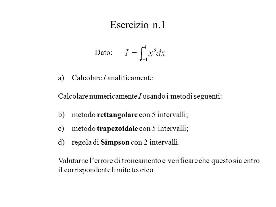 Esercizio n.1 Dato: a)Calcolare I analiticamente. b)metodo rettangolare con 5 intervalli; c)metodo trapezoidale con 5 intervalli; d)regola di Simpson
