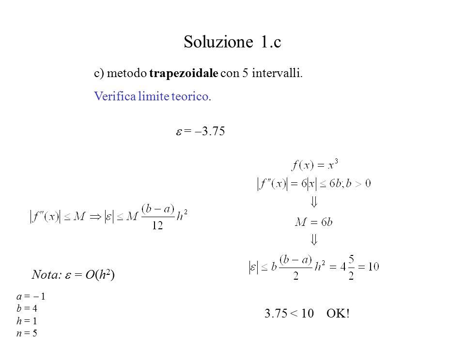 Soluzione 1.c c) metodo trapezoidale con 5 intervalli. Verifica limite teorico. 3.75 < 10 OK! a =  1 b = 4 h = 1 n = 5 Nota:  = O(h 2 )  =  3.75