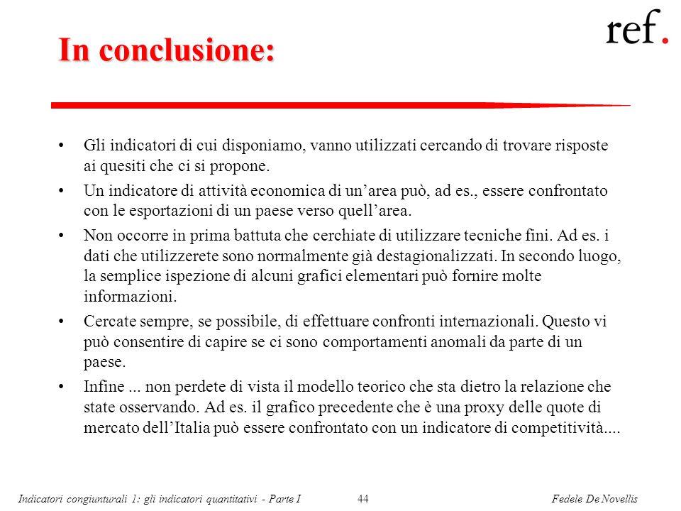 Fedele De NovellisIndicatori congiunturali 1: gli indicatori quantitativi - Parte I44 In conclusione: Gli indicatori di cui disponiamo, vanno utilizzati cercando di trovare risposte ai quesiti che ci si propone.