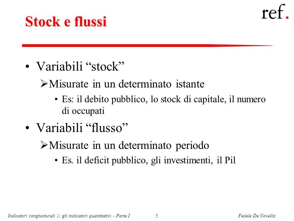 Fedele De NovellisIndicatori congiunturali 1: gli indicatori quantitativi - Parte I5 Stock e flussi Variabili stock  Misurate in un determinato istante Es: il debito pubblico, lo stock di capitale, il numero di occupati Variabili flusso  Misurate in un determinato periodo Es.