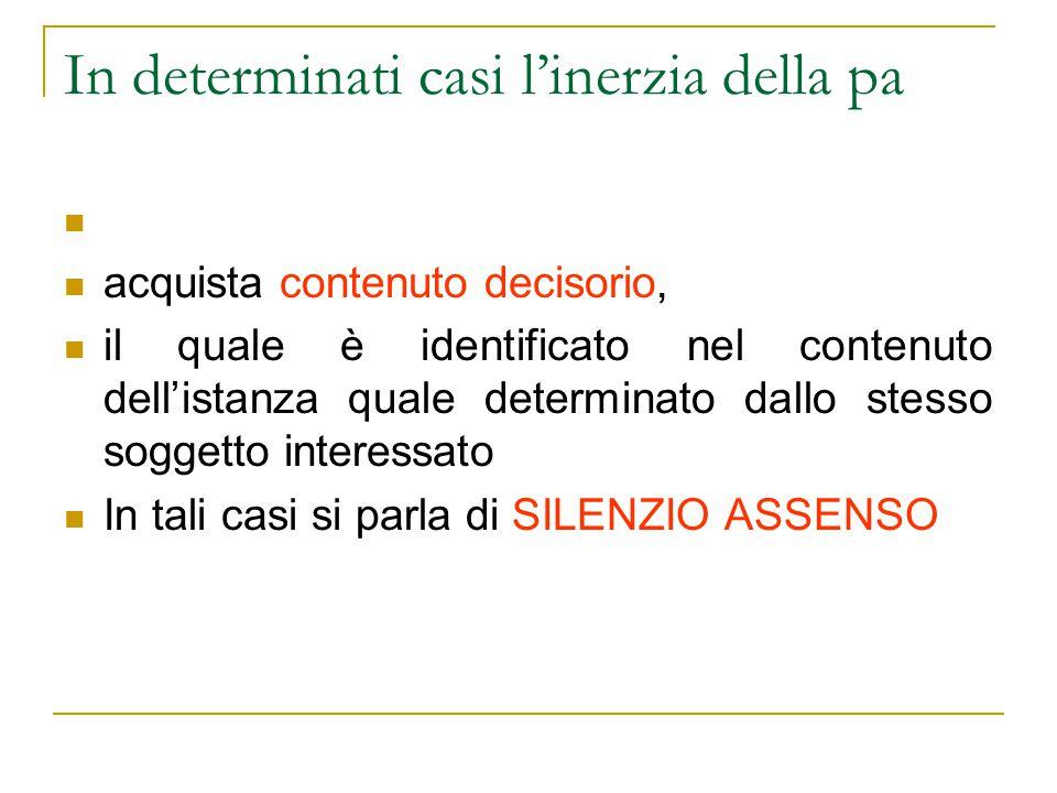 In determinati casi l'inerzia della pa acquista contenuto decisorio, il quale è identificato nel contenuto dell'istanza quale determinato dallo stesso soggetto interessato In tali casi si parla di SILENZIO ASSENSO