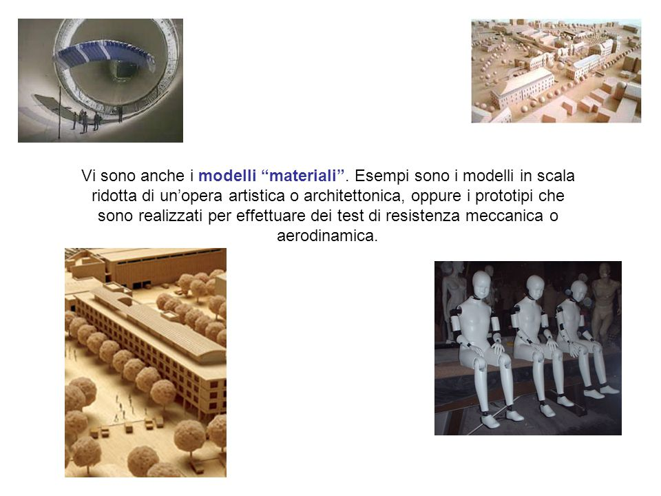 """Vi sono anche i modelli """"materiali"""". Esempi sono i modelli in scala ridotta di un'opera artistica o architettonica, oppure i prototipi che sono realiz"""