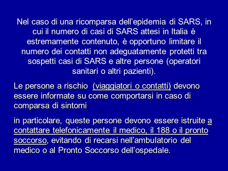 Nel caso di una ricomparsa dell'epidemia di SARS, in cui il numero di casi di SARS attesi in Italia è estremamente contenuto, è opportuno limitare il numero dei contatti non adeguatamente protetti tra sospetti casi di SARS e altre persone (operatori sanitari o altri pazienti).