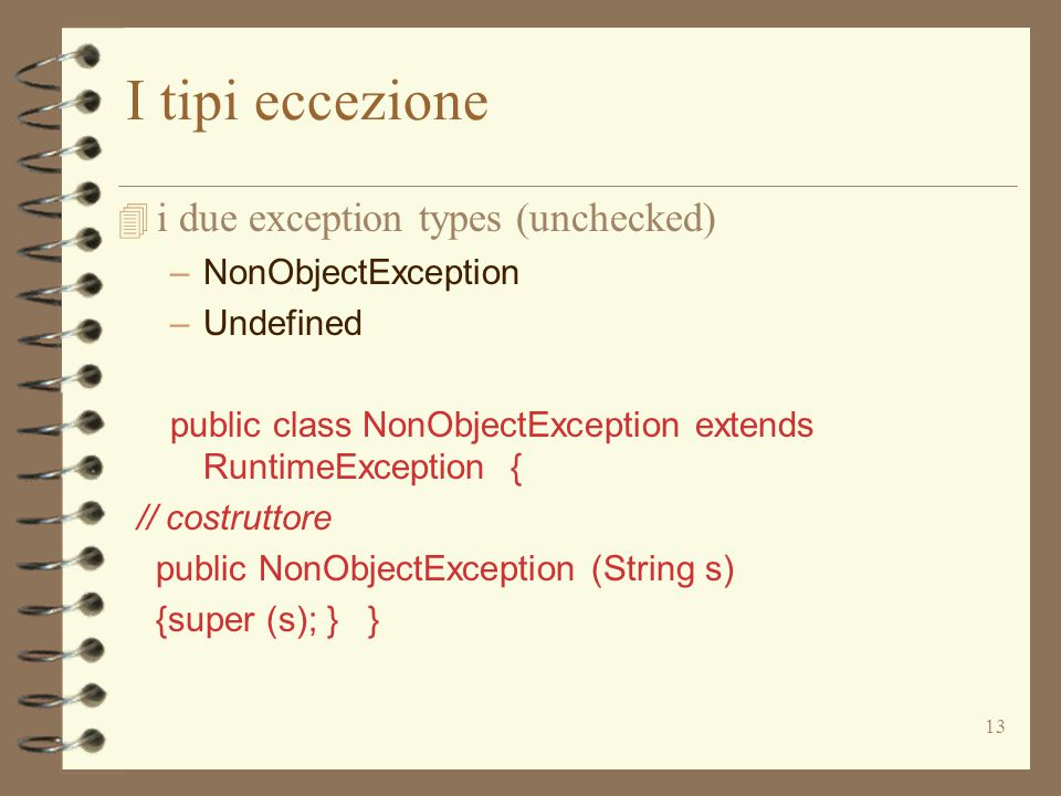 13 I tipi eccezione 4 i due exception types (unchecked) –NonObjectException –Undefined public class NonObjectException extends RuntimeException { // costruttore public NonObjectException (String s) {super (s); } }