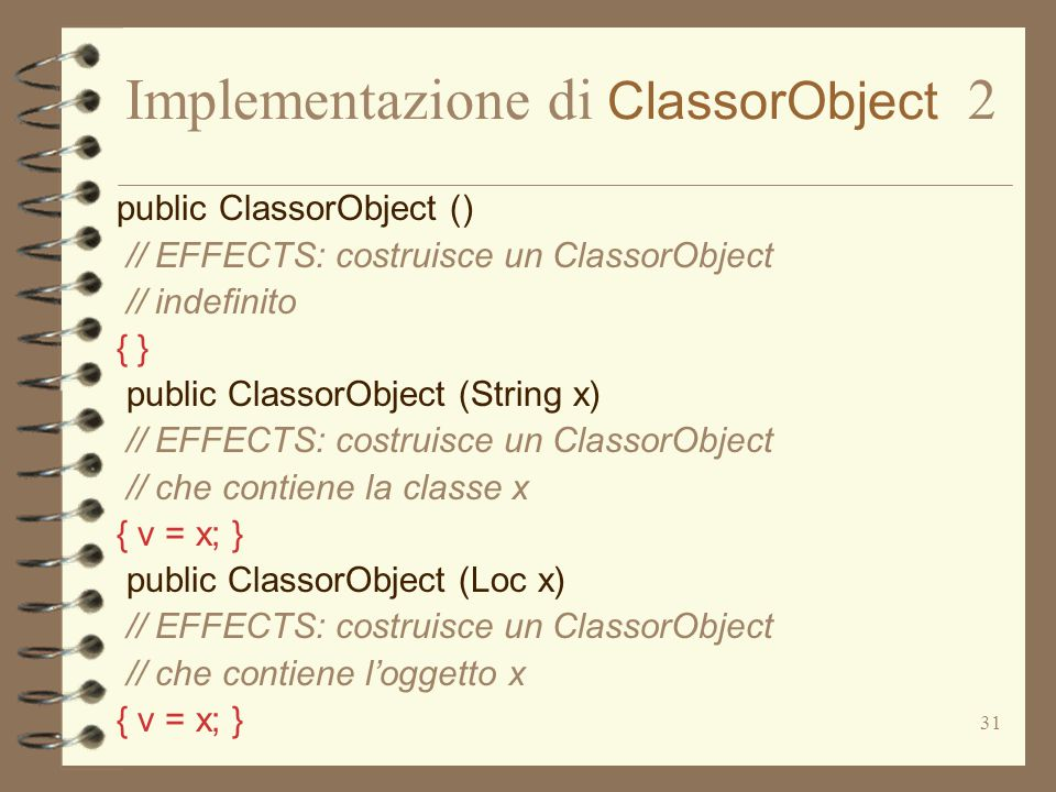 31 Implementazione di ClassorObject 2 public ClassorObject () // EFFECTS: costruisce un ClassorObject // indefinito { } public ClassorObject (String x