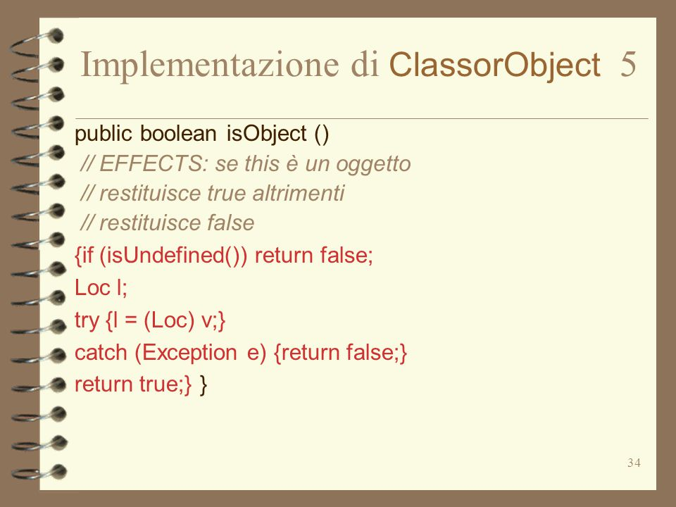 34 Implementazione di ClassorObject 5 public boolean isObject () // EFFECTS: se this è un oggetto // restituisce true altrimenti // restituisce false {if (isUndefined()) return false; Loc l; try {l = (Loc) v;} catch (Exception e) {return false;} return true;} }