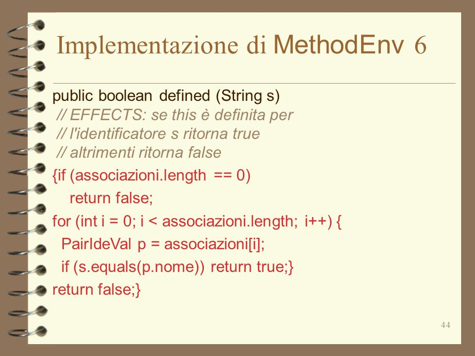 44 Implementazione di MethodEnv 6 public boolean defined (String s) // EFFECTS: se this è definita per // l identificatore s ritorna true // altrimenti ritorna false {if (associazioni.length == 0) return false; for (int i = 0; i < associazioni.length; i++) { PairIdeVal p = associazioni[i]; if (s.equals(p.nome)) return true;} return false;}