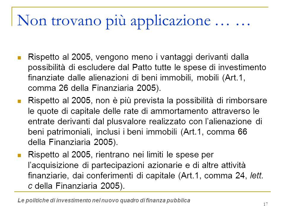 17 Non trovano più applicazione … … Rispetto al 2005, vengono meno i vantaggi derivanti dalla possibilità di escludere dal Patto tutte le spese di investimento finanziate dalle alienazioni di beni immobili, mobili (Art.1, comma 26 della Finanziaria 2005).