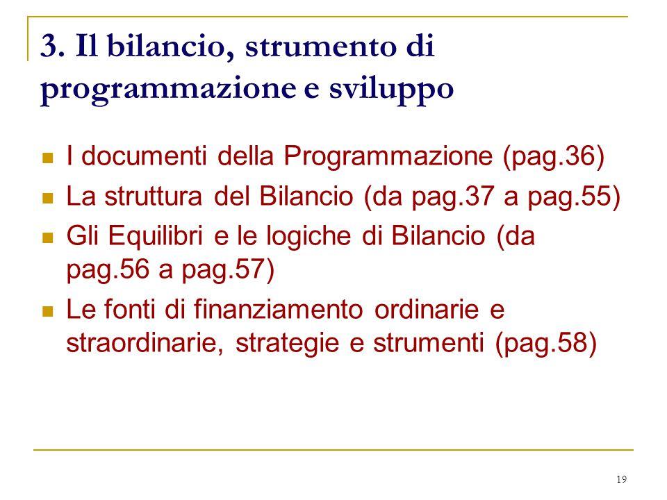 19 3. Il bilancio, strumento di programmazione e sviluppo I documenti della Programmazione (pag.36) La struttura del Bilancio (da pag.37 a pag.55) Gli