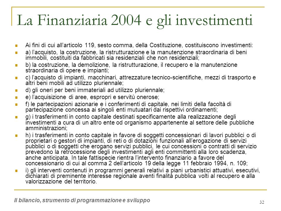 32 La Finanziaria 2004 e gli investimenti Ai fini di cui all'articolo 119, sesto comma, della Costituzione, costituiscono investimenti: a) l'acquisto, la costruzione, la ristrutturazione e la manutenzione straordinaria di beni immobili, costituiti da fabbricati sia residenziali che non residenziali; b) la costruzione, la demolizione, la ristrutturazione, il recupero e la manutenzione straordinaria di opere e impianti; c) l'acquisto di impianti, macchinari, attrezzature tecnico-scientifiche, mezzi di trasporto e altri beni mobili ad utilizzo pluriennale; d) gli oneri per beni immateriali ad utilizzo pluriennale; e) l'acquisizione di aree, espropri e servitù onerose; f) le partecipazioni azionarie e i conferimenti di capitale, nei limiti della facoltà di partecipazione concessa ai singoli enti mutuatari dai rispettivi ordinamenti; g) i trasferimenti in conto capitale destinati specificamente alla realizzazione degli investimenti a cura di un altro ente od organismo appartenente al settore delle pubbliche amministrazioni; h) i trasferimenti in conto capitale in favore di soggetti concessionari di lavori pubblici o di proprietari o gestori di impianti, di reti o di dotazioni funzionali all'erogazione di servizi pubblici o di soggetti che erogano servizi pubblici, le cui concessioni o contratti di servizio prevedono la retrocessione degli investimenti agli enti committenti alla loro scadenza, anche anticipata.
