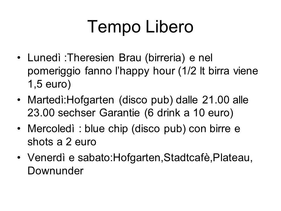 Tempo Libero Lunedì :Theresien Brau (birreria) e nel pomeriggio fanno l'happy hour (1/2 lt birra viene 1,5 euro) Martedì:Hofgarten (disco pub) dalle 21.00 alle 23.00 sechser Garantie (6 drink a 10 euro) Mercoledì : blue chip (disco pub) con birre e shots a 2 euro Venerdì e sabato:Hofgarten,Stadtcafè,Plateau, Downunder