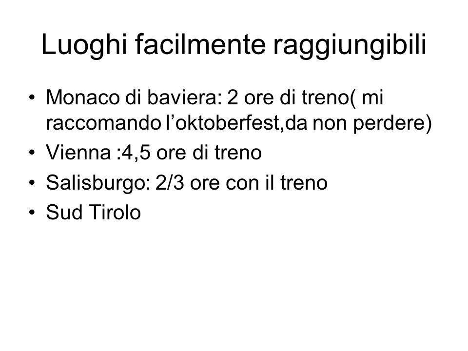 Luoghi facilmente raggiungibili Monaco di baviera: 2 ore di treno( mi raccomando l'oktoberfest,da non perdere) Vienna :4,5 ore di treno Salisburgo: 2/3 ore con il treno Sud Tirolo