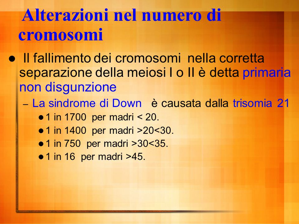 Alterazioni nel numero di cromosomi Il fallimento dei cromosomi nella corretta separazione della meiosi I o II è detta primaria non disgunzione – La s