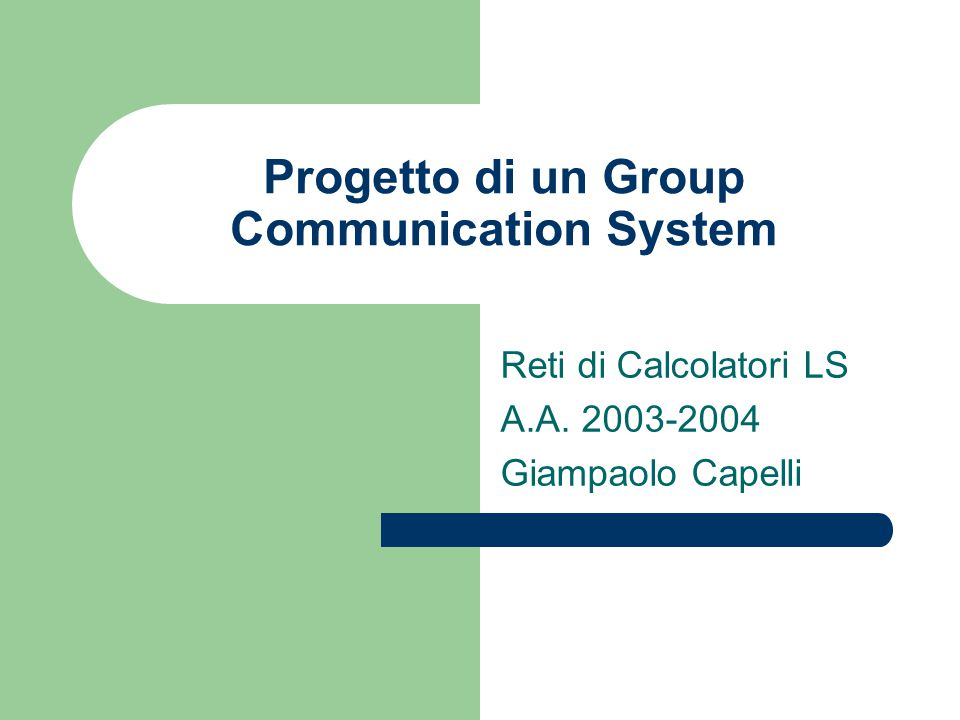 Progetto di un Group Communication System Reti di Calcolatori LS A.A. 2003-2004 Giampaolo Capelli