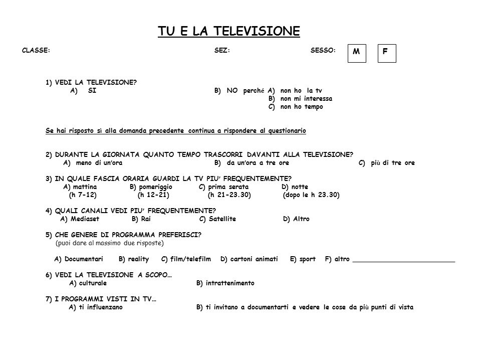 TU E LA TELEVISIONE FM CLASSE:SEZ:SESSO: 1) VEDI LA TELEVISIONE? A)SI B) NO perch é A) non ho la tv B) non mi interessa C) non ho tempo Se hai rispost