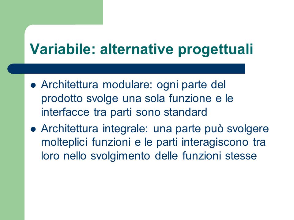 Variabile: alternative progettuali Architettura modulare: ogni parte del prodotto svolge una sola funzione e le interfacce tra parti sono standard Architettura integrale: una parte può svolgere molteplici funzioni e le parti interagiscono tra loro nello svolgimento delle funzioni stesse