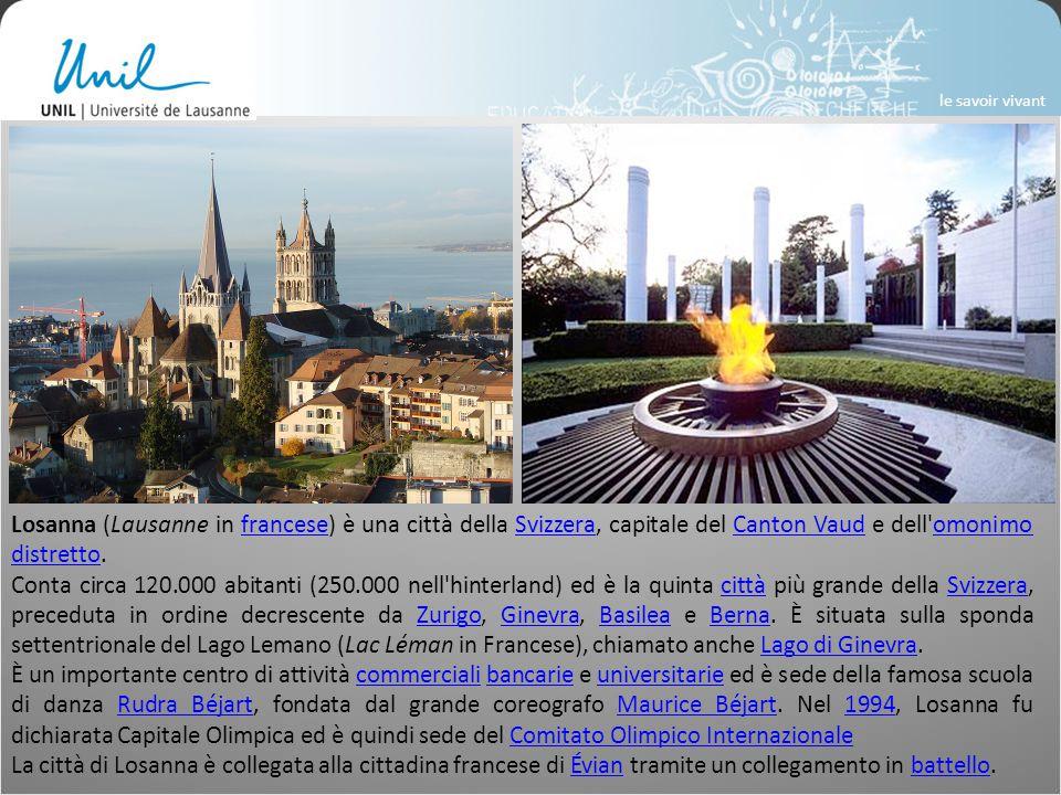Losanna (Lausanne in francese) è una città della Svizzera, capitale del Canton Vaud e dell omonimo distretto.franceseSvizzeraCanton Vaudomonimo distretto Conta circa 120.000 abitanti (250.000 nell hinterland) ed è la quinta città più grande della Svizzera, preceduta in ordine decrescente da Zurigo, Ginevra, Basilea e Berna.