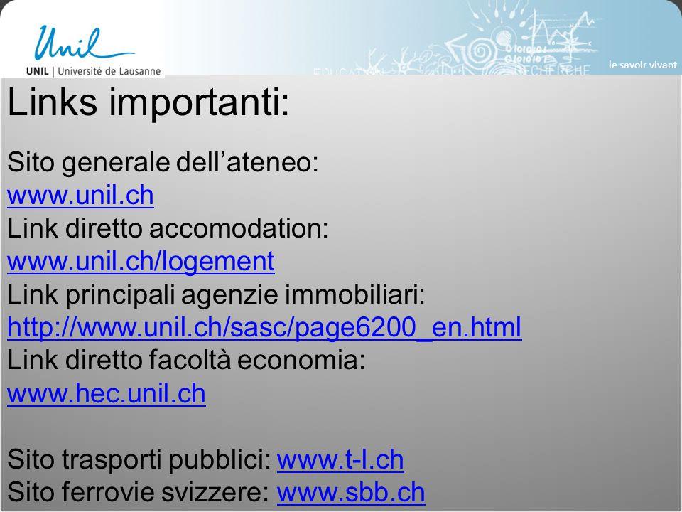 Links importanti: Sito generale dell'ateneo: www.unil.ch Link diretto accomodation: www.unil.ch/logement Link principali agenzie immobiliari: http://www.unil.ch/sasc/page6200_en.html Link diretto facoltà economia: www.hec.unil.ch Sito trasporti pubblici: www.t-l.chwww.t-l.ch Sito ferrovie svizzere: www.sbb.chwww.sbb.ch