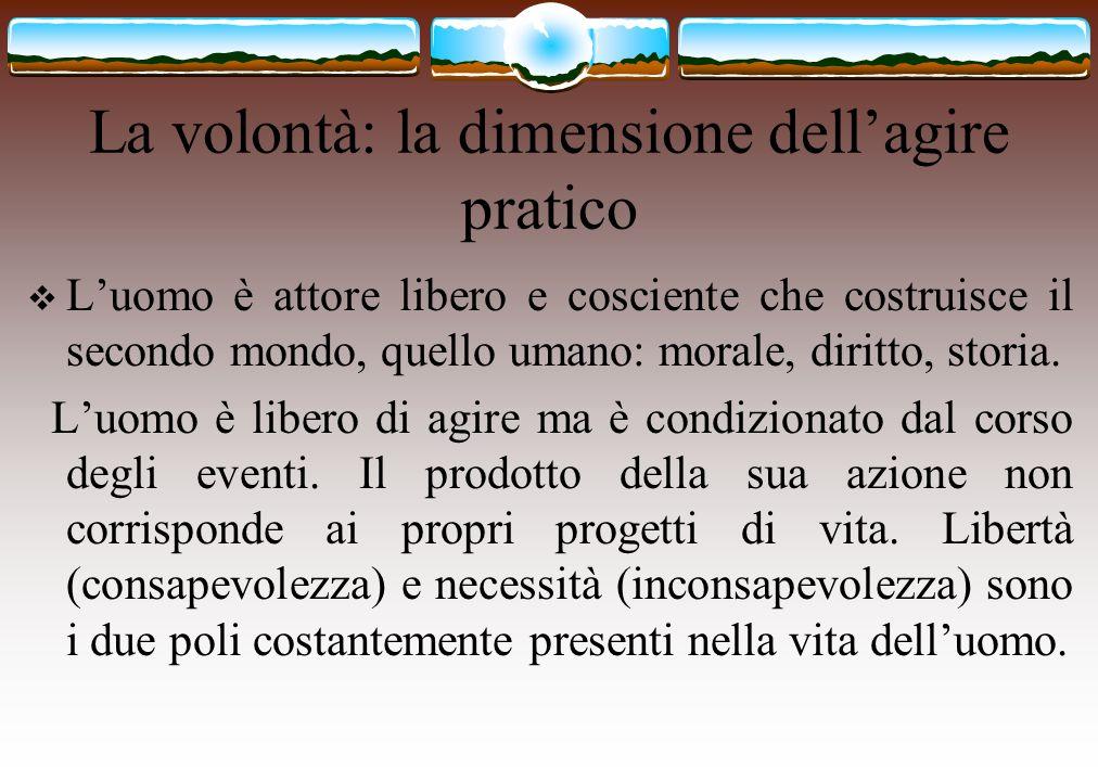 La volontà: la dimensione dell'agire pratico  L'uomo è attore libero e cosciente che costruisce il secondo mondo, quello umano: morale, diritto, stor