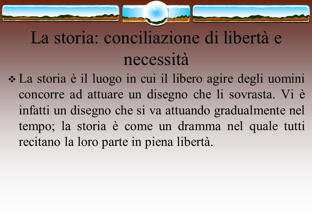La storia: conciliazione di libertà e necessità  La storia è il luogo in cui il libero agire degli uomini concorre ad attuare un disegno che li sovra