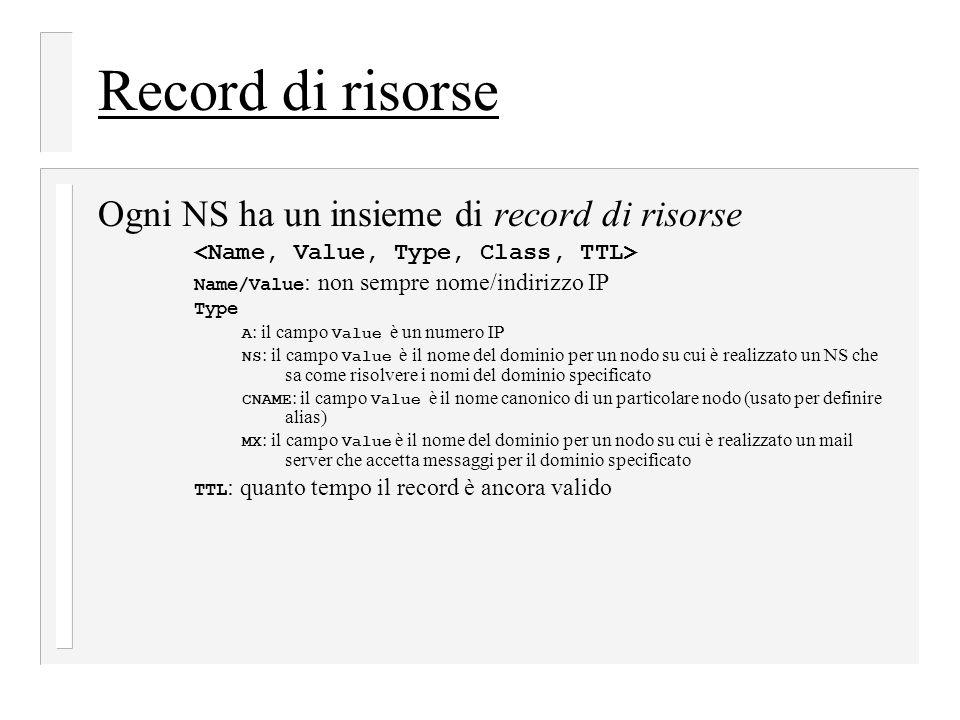 Record di risorse Ogni NS ha un insieme di record di risorse Name/Value : non sempre nome/indirizzo IP Type A : il campo Value è un numero IP NS : il