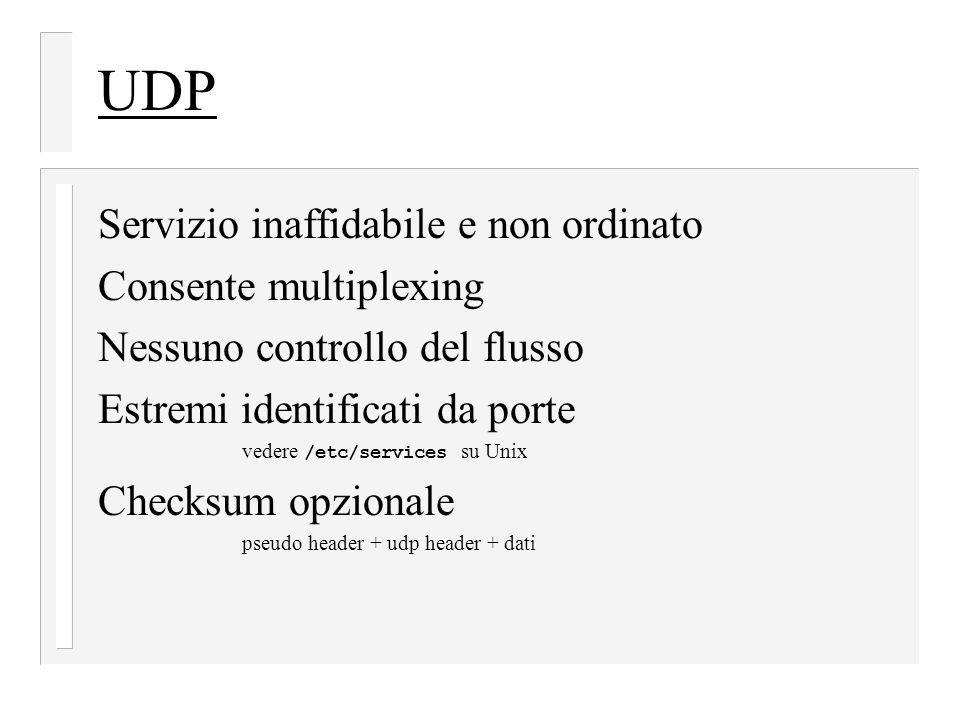 UDP Servizio inaffidabile e non ordinato Consente multiplexing Nessuno controllo del flusso Estremi identificati da porte vedere /etc/services su Unix