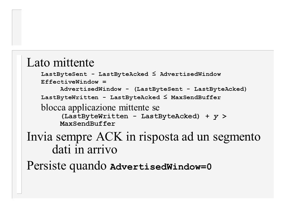 Lato mittente LastByteSent - LastByteAcked ≤ AdvertisedWindow EffectiveWindow = AdvertisedWindow - (LastByteSent - LastByteAcked) LastByteWritten - LastByteAcked ≤ MaxSendBuffer blocca applicazione mittente se (LastByteWritten - LastByteAcked) + y > MaxSendBuffer Invia sempre ACK in risposta ad un segmento dati in arrivo Persiste quando AdvertisedWindow=0