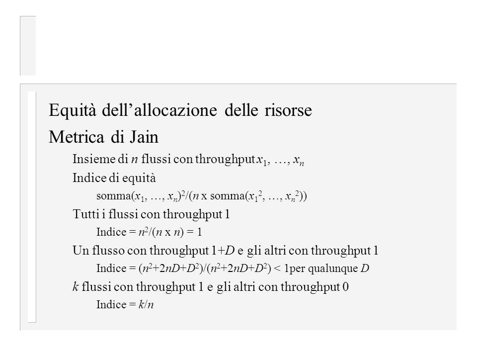Equità dell'allocazione delle risorse Metrica di Jain Insieme di n flussi con throughput x 1, …, x n Indice di equità somma(x 1, …, x n ) 2 /(n x somma(x 1 2, …, x n 2 )) Tutti i flussi con throughput 1 Indice = n 2 /(n x n) = 1 Un flusso con throughput 1+D e gli altri con throughput 1 Indice = (n 2 +2nD+D 2 )/(n 2 +2nD+D 2 ) < 1per qualunque D k flussi con throughput 1 e gli altri con throughput 0 Indice = k/n