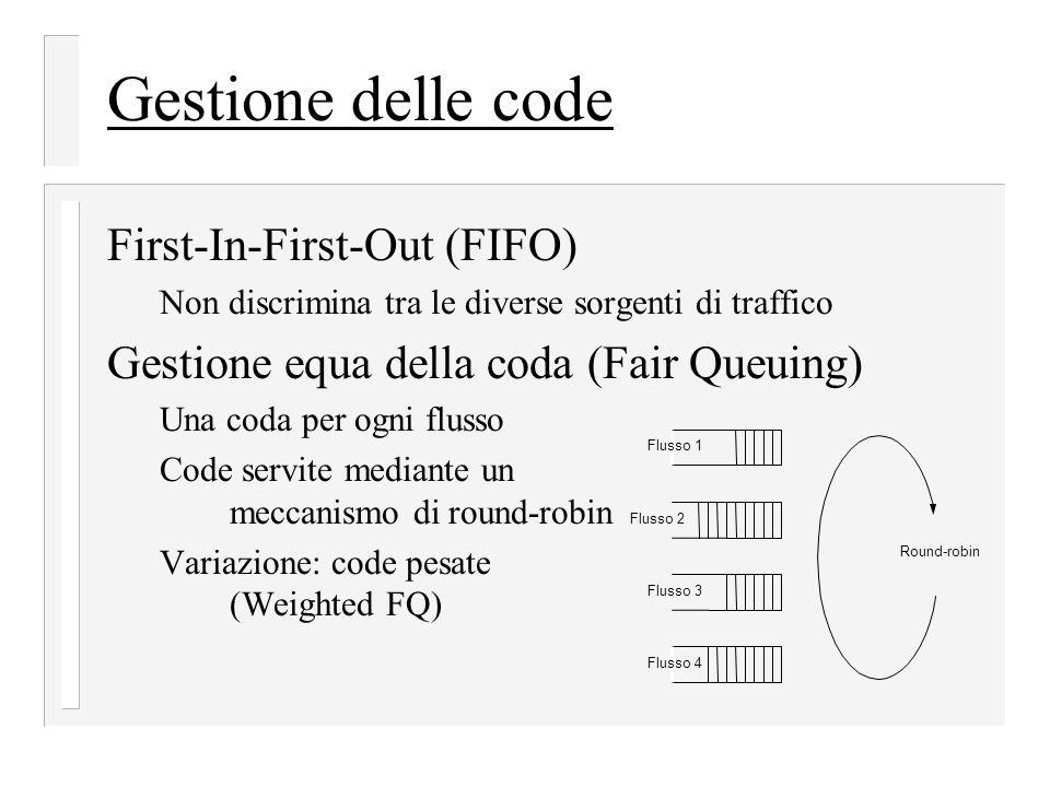 Gestione delle code First-In-First-Out (FIFO) Non discrimina tra le diverse sorgenti di traffico Gestione equa della coda (Fair Queuing) Una coda per ogni flusso Code servite mediante un meccanismo di round-robin Variazione: code pesate (Weighted FQ) Flusso 1 Flusso 2 Flusso 3 Flusso 4 Round-robin