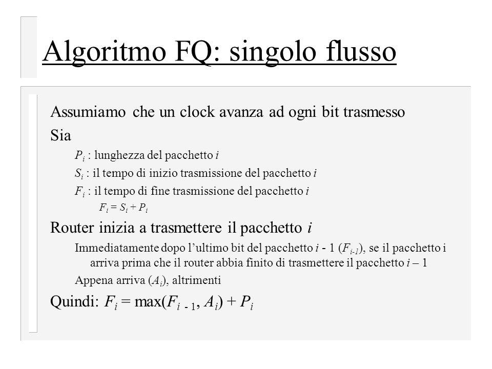 Algoritmo FQ: singolo flusso Assumiamo che un clock avanza ad ogni bit trasmesso Sia P i : lunghezza del pacchetto i S i : il tempo di inizio trasmissione del pacchetto i F i : il tempo di fine trasmissione del pacchetto i F i = S i + P i Router inizia a trasmettere il pacchetto i Immediatamente dopo l'ultimo bit del pacchetto i - 1 (F i-1 ), se il pacchetto i arriva prima che il router abbia finito di trasmettere il pacchetto i – 1 Appena arriva (A i ), altrimenti Quindi: F i = max(F i - 1, A i ) + P i