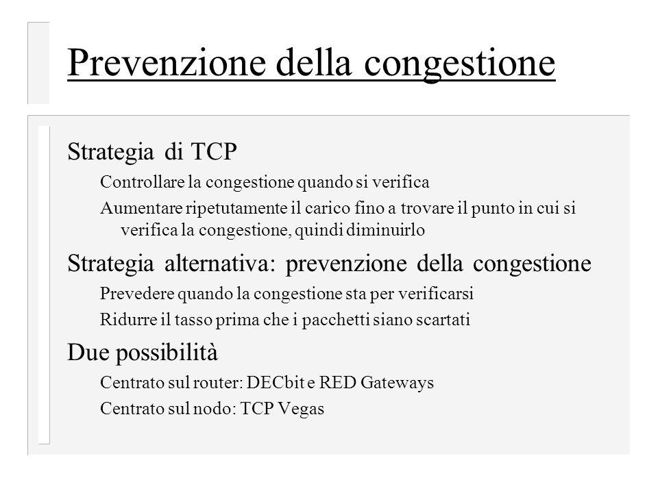 Prevenzione della congestione Strategia di TCP Controllare la congestione quando si verifica Aumentare ripetutamente il carico fino a trovare il punto in cui si verifica la congestione, quindi diminuirlo Strategia alternativa: prevenzione della congestione Prevedere quando la congestione sta per verificarsi Ridurre il tasso prima che i pacchetti siano scartati Due possibilità Centrato sul router: DECbit e RED Gateways Centrato sul nodo: TCP Vegas