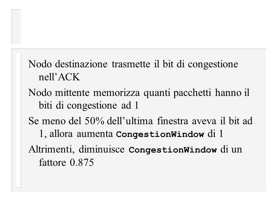 Nodo destinazione trasmette il bit di congestione nell'ACK Nodo mittente memorizza quanti pacchetti hanno il biti di congestione ad 1 Se meno del 50% dell'ultima finestra aveva il bit ad 1, allora aumenta CongestionWindow di 1 Altrimenti, diminuisce CongestionWindow di un fattore 0.875