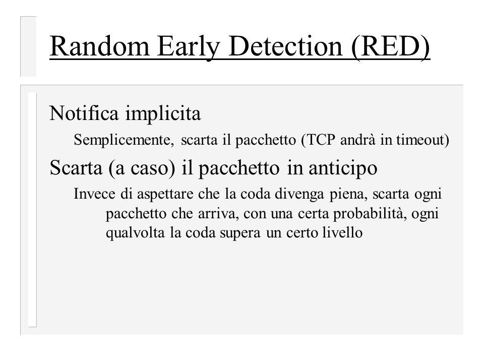 Random Early Detection (RED) Notifica implicita Semplicemente, scarta il pacchetto (TCP andrà in timeout) Scarta (a caso) il pacchetto in anticipo Invece di aspettare che la coda divenga piena, scarta ogni pacchetto che arriva, con una certa probabilità, ogni qualvolta la coda supera un certo livello
