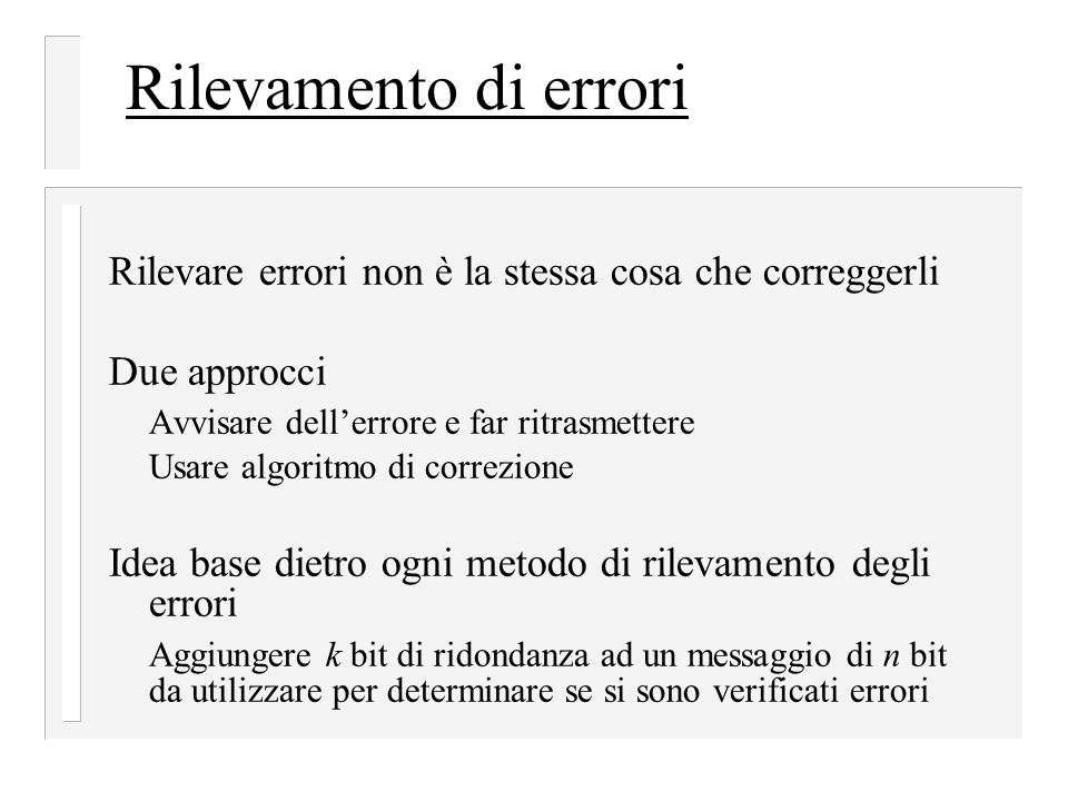 Rilevamento di errori Rilevare errori non è la stessa cosa che correggerli Due approcci Avvisare dell'errore e far ritrasmettere Usare algoritmo di correzione Idea base dietro ogni metodo di rilevamento degli errori Aggiungere k bit di ridondanza ad un messaggio di n bit da utilizzare per determinare se si sono verificati errori