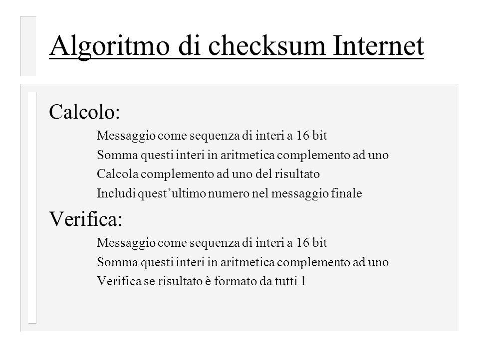Algoritmo di checksum Internet Calcolo: Messaggio come sequenza di interi a 16 bit Somma questi interi in aritmetica complemento ad uno Calcola complemento ad uno del risultato Includi quest'ultimo numero nel messaggio finale Verifica: Messaggio come sequenza di interi a 16 bit Somma questi interi in aritmetica complemento ad uno Verifica se risultato è formato da tutti 1