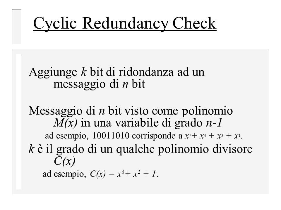 Cyclic Redundancy Check Aggiunge k bit di ridondanza ad un messaggio di n bit Messaggio di n bit visto come polinomio M(x) in una variabile di grado n-1 ad esempio, 10011010 corrisponde a x 7 + x 4 + x 3 + x 1.