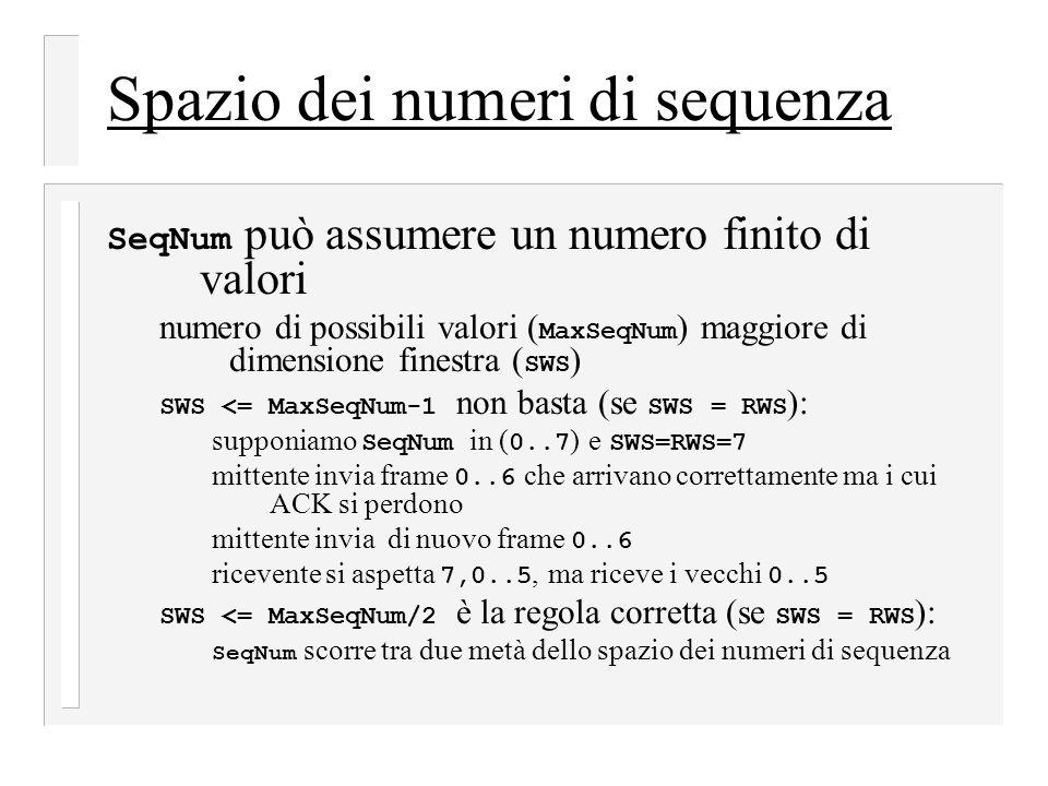 Spazio dei numeri di sequenza SeqNum può assumere un numero finito di valori numero di possibili valori ( MaxSeqNum ) maggiore di dimensione finestra ( SWS ) SWS <= MaxSeqNum-1 non basta (se SWS = RWS ): supponiamo SeqNum in ( 0..7 ) e SWS=RWS=7 mittente invia frame 0..6 che arrivano correttamente ma i cui ACK si perdono mittente invia di nuovo frame 0..6 ricevente si aspetta 7,0..5, ma riceve i vecchi 0..5 SWS <= MaxSeqNum/2 è la regola corretta (se SWS = RWS ): SeqNum scorre tra due metà dello spazio dei numeri di sequenza