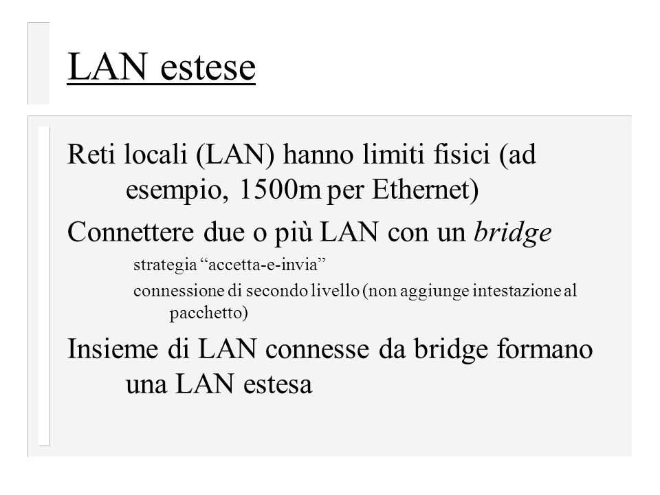 LAN estese Reti locali (LAN) hanno limiti fisici (ad esempio, 1500m per Ethernet) Connettere due o più LAN con un bridge strategia accetta-e-invia connessione di secondo livello (non aggiunge intestazione al pacchetto) Insieme di LAN connesse da bridge formano una LAN estesa