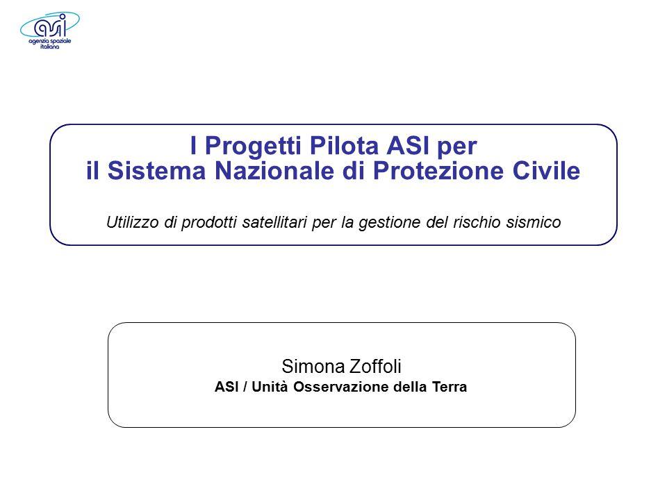 10 febbraio 2011, Roma Workshop finale del progetto SIGRIS 1 Earth Observation Simona Zoffoli ASI / Unità Osservazione della Terra I Progetti Pilota ASI per il Sistema Nazionale di Protezione Civile Utilizzo di prodotti satellitari per la gestione del rischio sismico