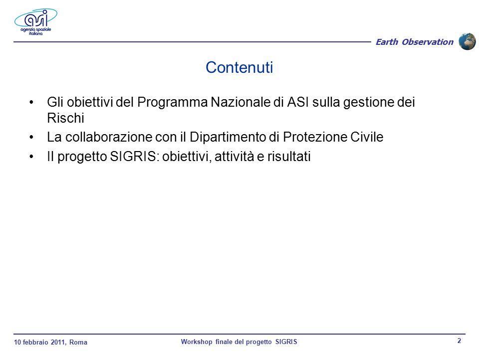 10 febbraio 2011, Roma Workshop finale del progetto SIGRIS 2 Earth Observation Contenuti Gli obiettivi del Programma Nazionale di ASI sulla gestione dei Rischi La collaborazione con il Dipartimento di Protezione Civile Il progetto SIGRIS: obiettivi, attività e risultati