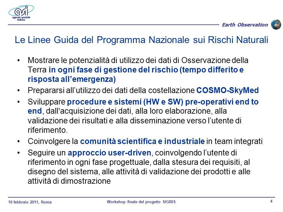 10 febbraio 2011, Roma Workshop finale del progetto SIGRIS 4 Earth Observation Le Linee Guida del Programma Nazionale sui Rischi Naturali Mostrare le potenzialità di utilizzo dei dati di Osservazione della Terra in ogni fase di gestione del rischio (tempo differito e risposta all'emergenza) Prepararsi all'utilizzo dei dati della costellazione COSMO-SkyMed Sviluppare procedure e sistemi (HW e SW) pre-operativi end to end, dall'acquisizione dei dati, alla loro elaborazione, alla validazione dei risultati e alla disseminazione verso l'utente di riferimento.