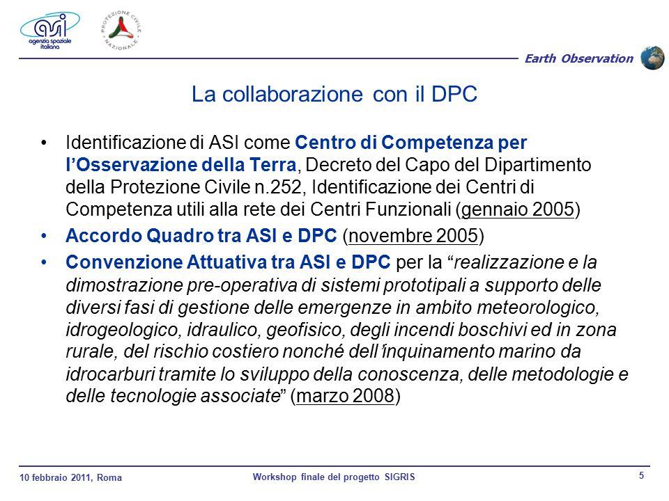 10 febbraio 2011, Roma Workshop finale del progetto SIGRIS 5 Earth Observation La collaborazione con il DPC Identificazione di ASI come Centro di Competenza per l'Osservazione della Terra, Decreto del Capo del Dipartimento della Protezione Civile n.252, Identificazione dei Centri di Competenza utili alla rete dei Centri Funzionali (gennaio 2005) Accordo Quadro tra ASI e DPC (novembre 2005) Convenzione Attuativa tra ASI e DPC per la realizzazione e la dimostrazione pre-operativa di sistemi prototipali a supporto delle diversi fasi di gestione delle emergenze in ambito meteorologico, idrogeologico, idraulico, geofisico, degli incendi boschivi ed in zona rurale, del rischio costiero nonché dell'inquinamento marino da idrocarburi tramite lo sviluppo della conoscenza, delle metodologie e delle tecnologie associate (marzo 2008)