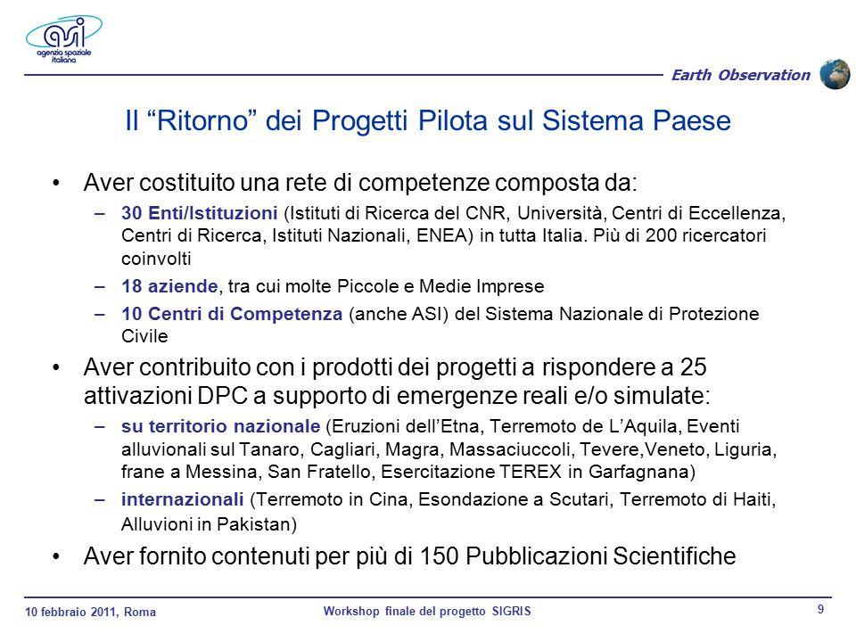 10 febbraio 2011, Roma Workshop finale del progetto SIGRIS 10 Earth Observation Il progetto SIGRIS: Obiettivi principali Realizzare, attivando un progetto pilota di durata triennale, un sistema pre-operativo che attraverso l'utilizzo dei dati di Osservazione della Terra fornisca un supporto al DPC nella gestione del rischio sismico –Nella fase di conoscenza e prevenzione (valutazione della pericolosità sismica) –Nella fase di gestione dell'emergenza – avvalendosi delle capacità di COSMO-SKyMed Dimostrare le capacità del sistema operandolo in condizioni reali