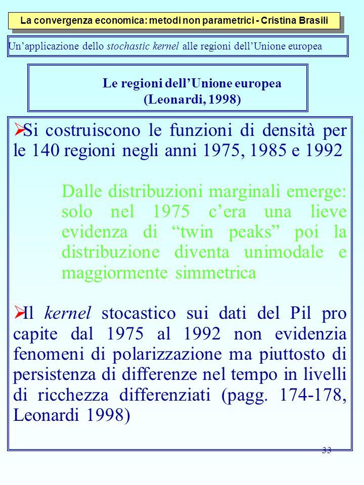 33 Le regioni dell'Unione europea (Leonardi, 1998)  Si costruiscono le funzioni di densità per le 140 regioni negli anni 1975, 1985 e 1992 Dalle distribuzioni marginali emerge: solo nel 1975 c'era una lieve evidenza di twin peaks poi la distribuzione diventa unimodale e maggiormente simmetrica  Il kernel stocastico sui dati del Pil pro capite dal 1975 al 1992 non evidenzia fenomeni di polarizzazione ma piuttosto di persistenza di differenze nel tempo in livelli di ricchezza differenziati (pagg.