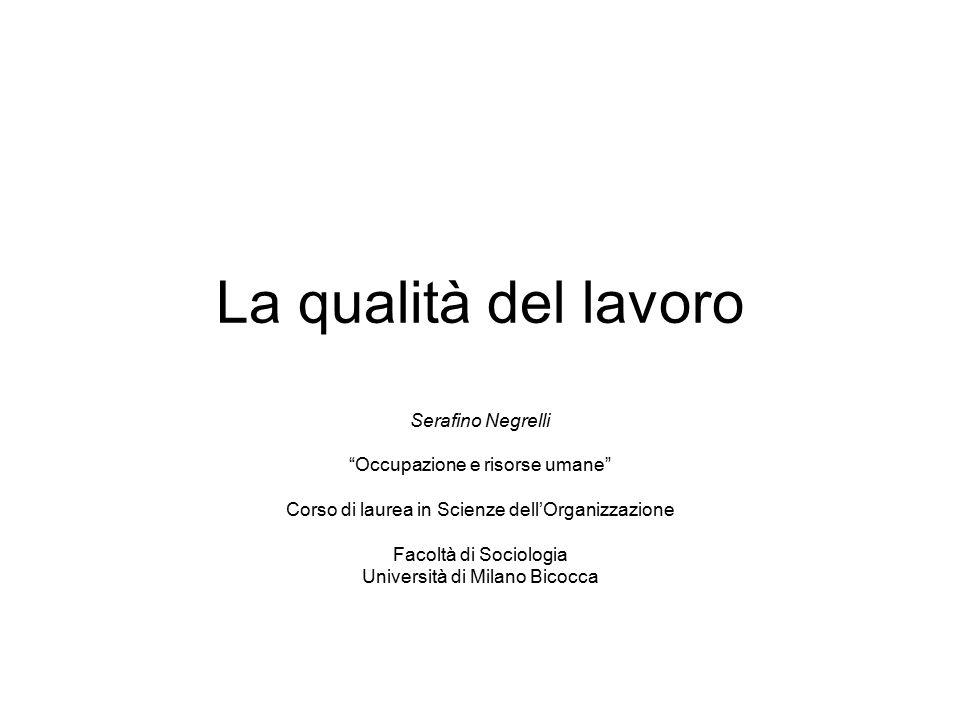 La qualità del lavoro Serafino Negrelli Occupazione e risorse umane Corso di laurea in Scienze dell'Organizzazione Facoltà di Sociologia Università di Milano Bicocca