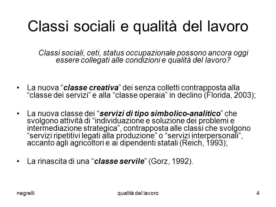 negrelliqualità del lavoro4 Classi sociali e qualità del lavoro Classi sociali, ceti, status occupazionale possono ancora oggi essere collegati alle condizioni e qualità del lavoro.