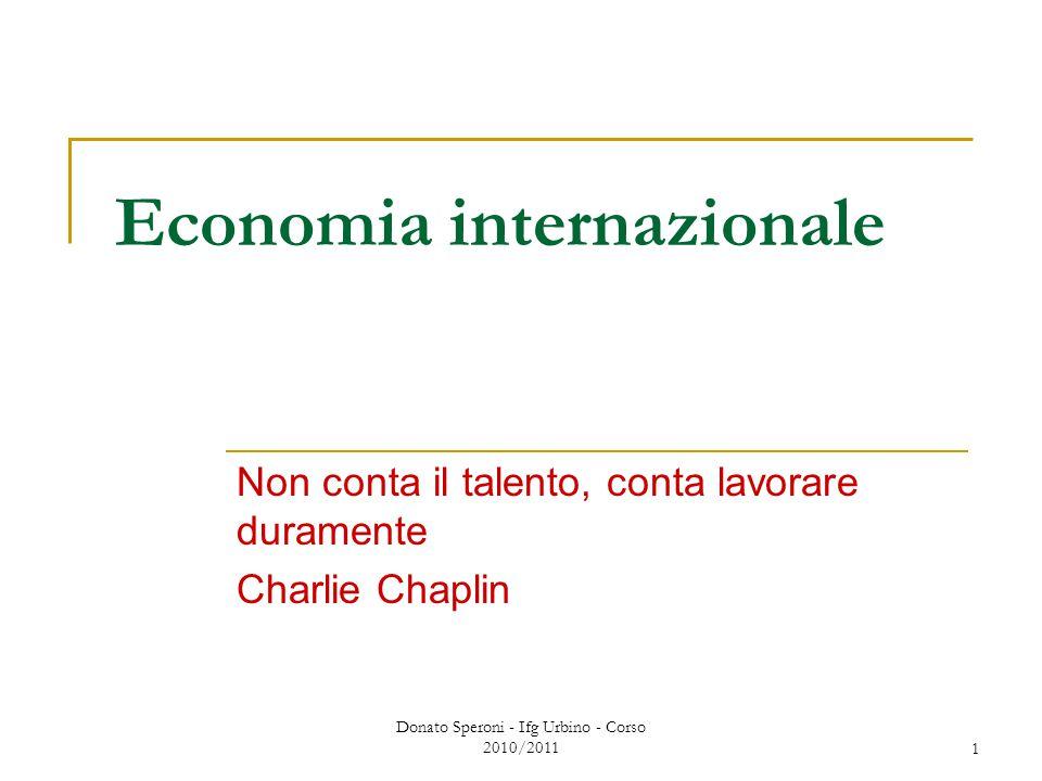 Donato Speroni - Ifg Urbino - Corso 2010/2011 1 Economia internazionale Non conta il talento, conta lavorare duramente Charlie Chaplin